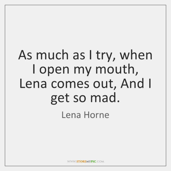As much as I try, when I open my mouth, Lena comes ...