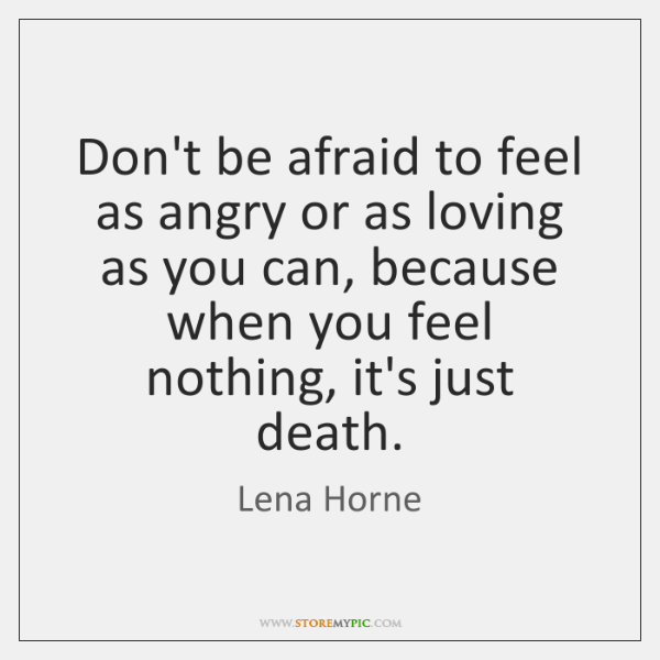 Don't be afraid to feel as angry or as loving as you ...