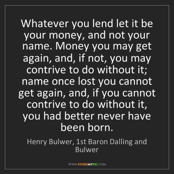 Henry Bulwer, 1st Baron Dalling and Bulwer: Whatever you lend let it be your money, and not your...