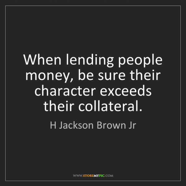 H Jackson Brown Jr: When lending people money, be sure their character exceeds...