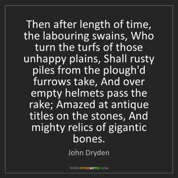 John Dryden: Then after length of time, the labouring swains, Who...