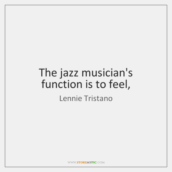 The jazz musician's function is to feel,