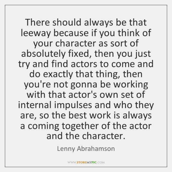 There should always be that leeway because if you think of your ...