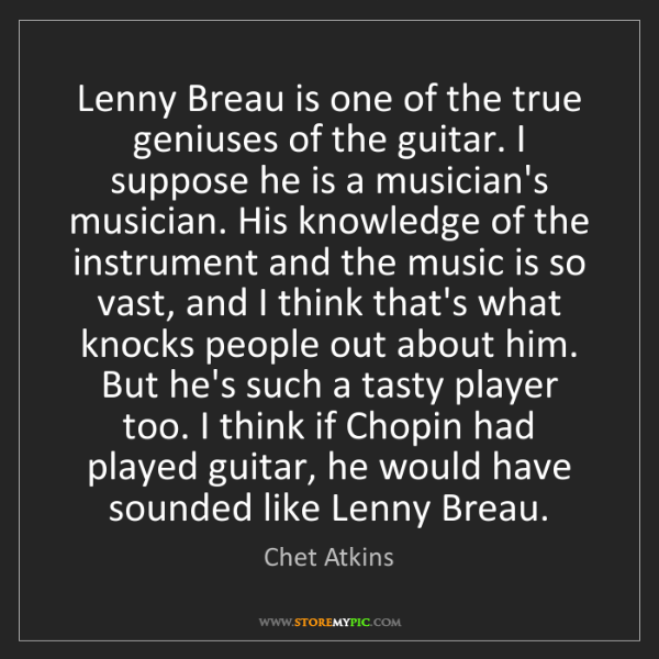 Chet Atkins: Lenny Breau is one of the true geniuses of the guitar....