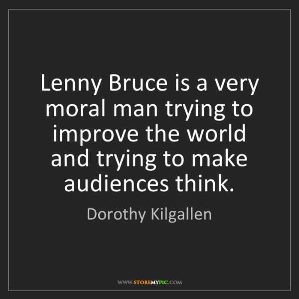 Dorothy Kilgallen: Lenny Bruce is a very moral man trying to improve the...