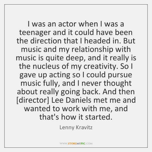 I was an actor when I was a teenager and it could ...