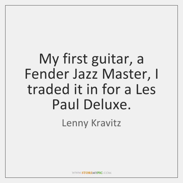 My first guitar, a Fender Jazz Master, I traded it in for ...