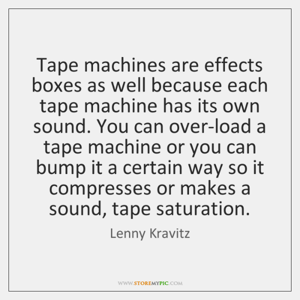 Tape machines are effects boxes as well because each tape machine has ...