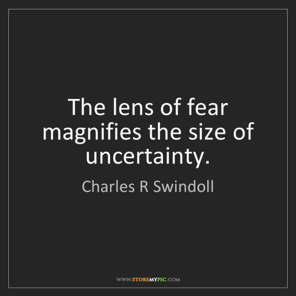 Charles R Swindoll: The lens of fear magnifies the size of uncertainty.