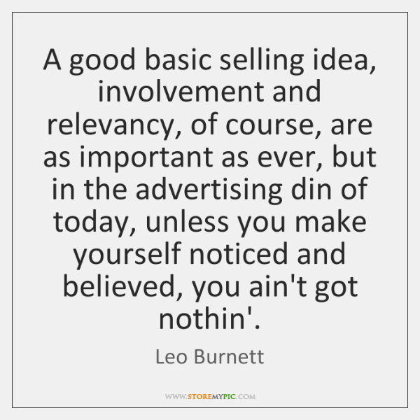 A good basic selling idea, involvement and relevancy, of course, are as ...