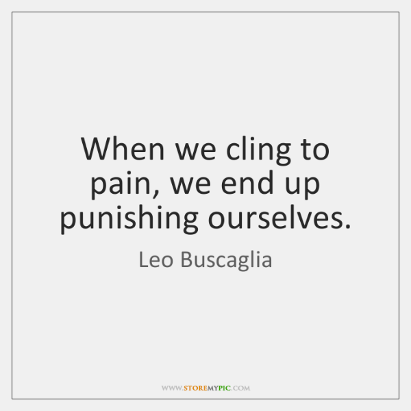 When we cling to pain, we end up punishing ourselves.