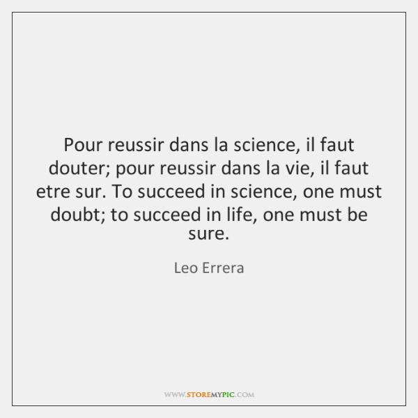 Pour reussir dans la science, il faut douter; pour reussir dans la ...