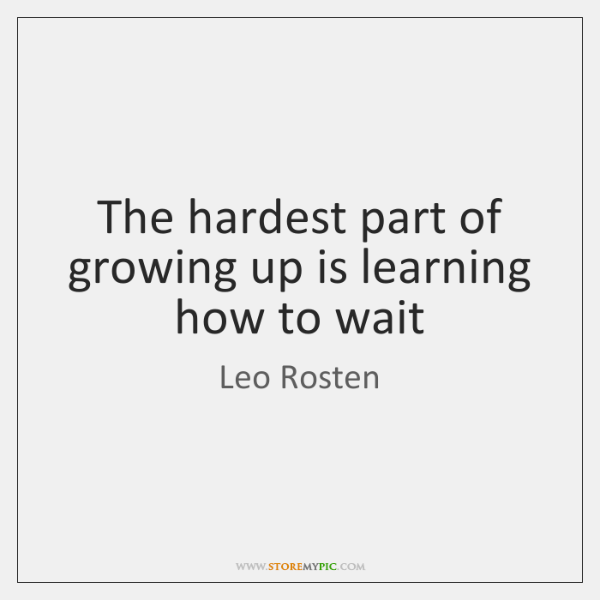 The hardest part of growing up is learning how to wait