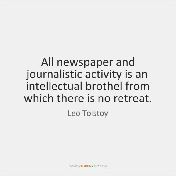 All newspaper and journalistic activity is an intellectual brothel from which there ...
