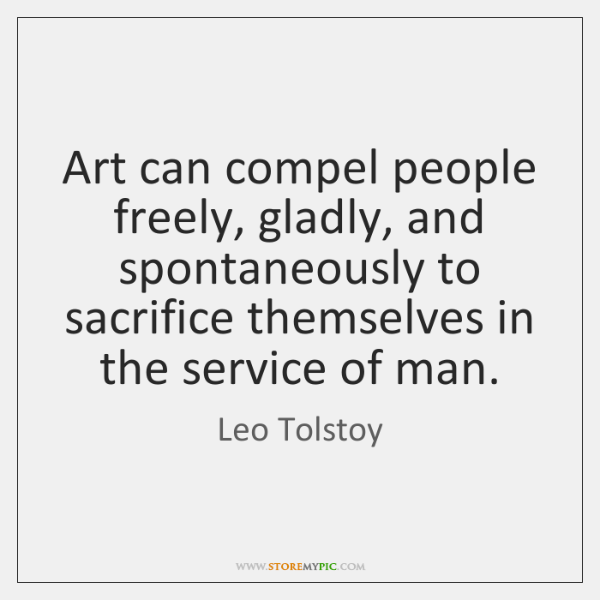 Art can compel people freely, gladly, and spontaneously to sacrifice themselves in ...