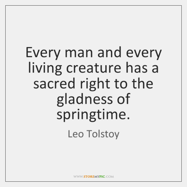 Every man and every living creature has a sacred right to the ...