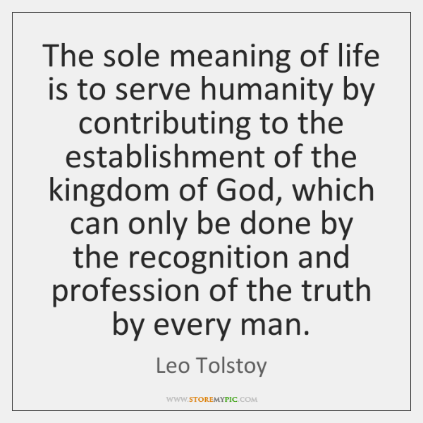 The sole meaning of life is to serve humanity by contributing to ...