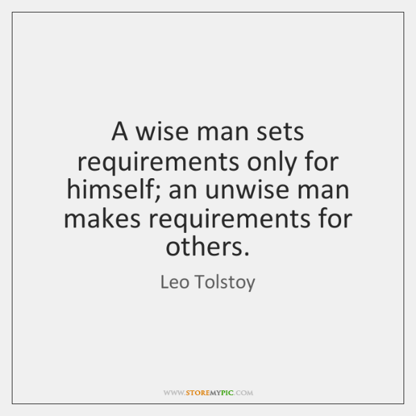 A wise man sets requirements only for himself; an unwise man makes ...
