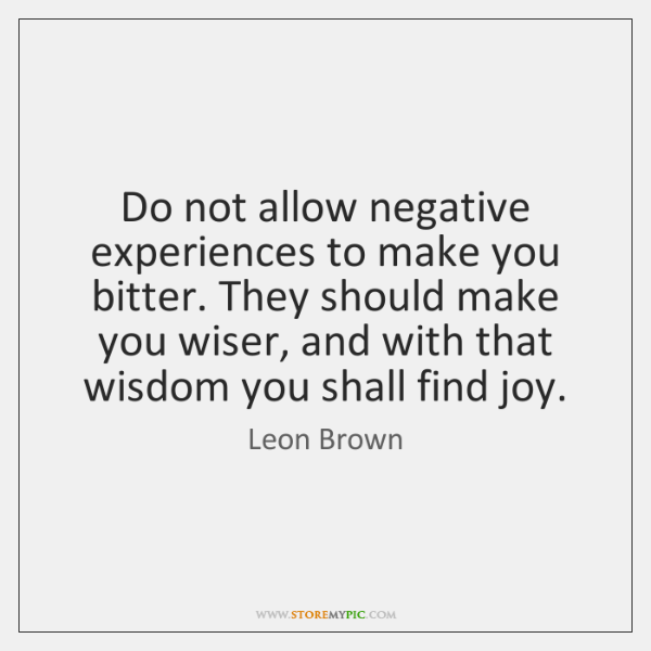 Do not allow negative experiences to make you bitter. They should make ...