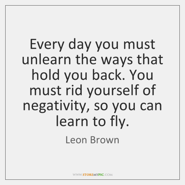 Every day you must unlearn the ways that hold you back. You ...