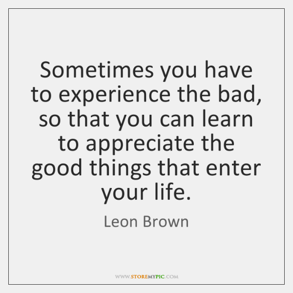 Sometimes you have to experience the bad, so that you can learn ...