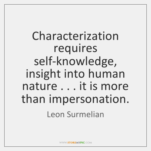 Characterization requires self-knowledge, insight into human nature . . . it is more than impersonat