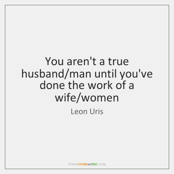 You aren't a true husband/man until you've done the work of ...