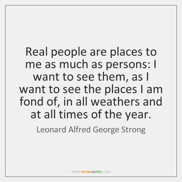 Real people are places to me as much as persons: I want ...