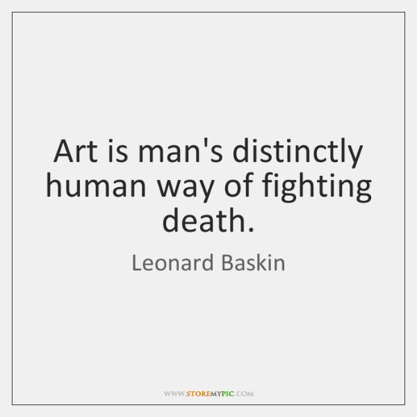 Art is man's distinctly human way of fighting death.