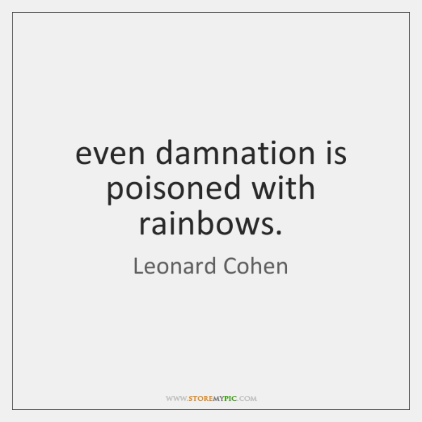 even damnation is poisoned with rainbows.