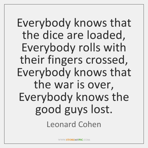 Everybody knows that the dice are loaded, Everybody rolls with their fingers ...