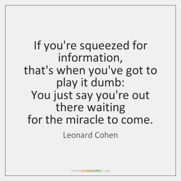 If you're squeezed for information,   that's when you've got to play it ...