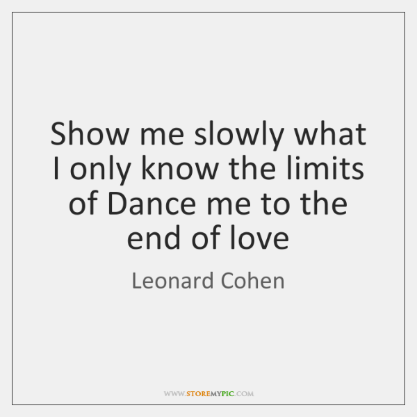 Show me slowly what I only know the limits of Dance me ...