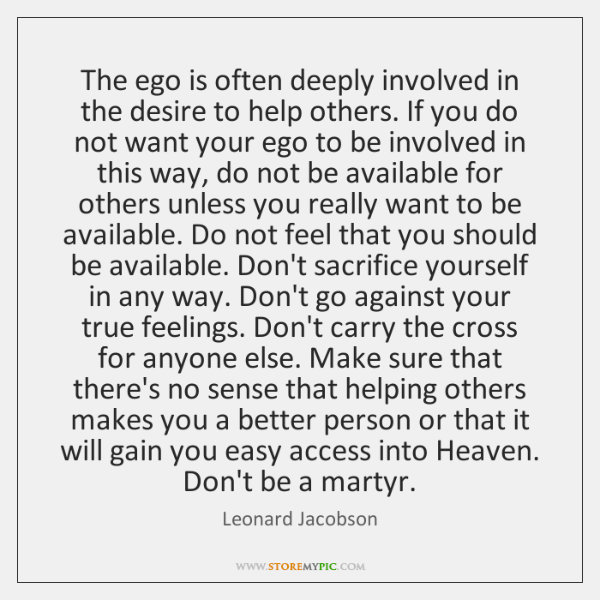 The ego is often deeply involved in the desire to help others. ...