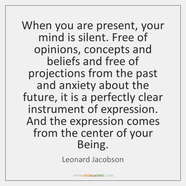 When you are present, your mind is silent. Free of opinions, concepts ...