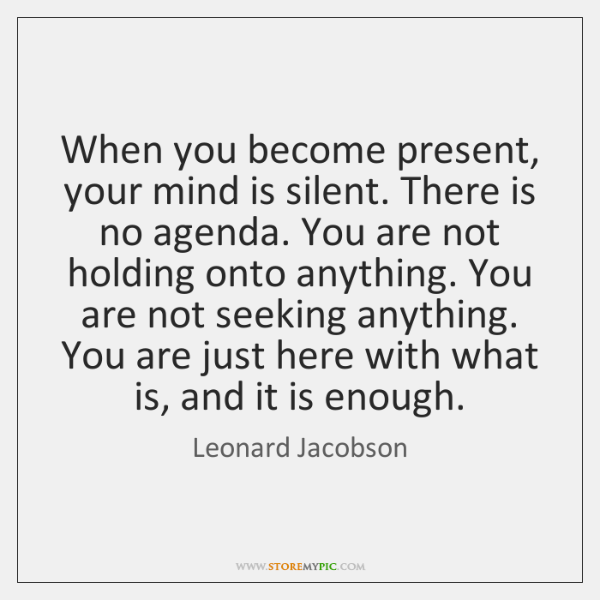 When you become present, your mind is silent. There is no agenda. ...