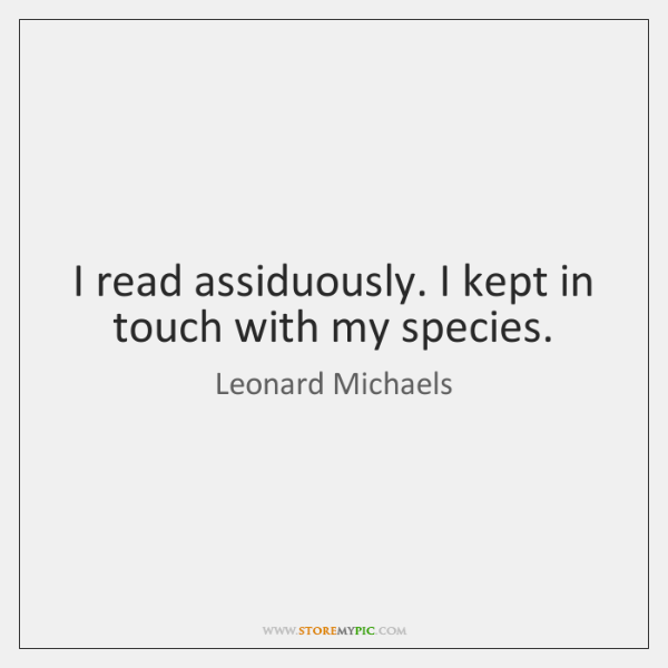 I read assiduously. I kept in touch with my species.
