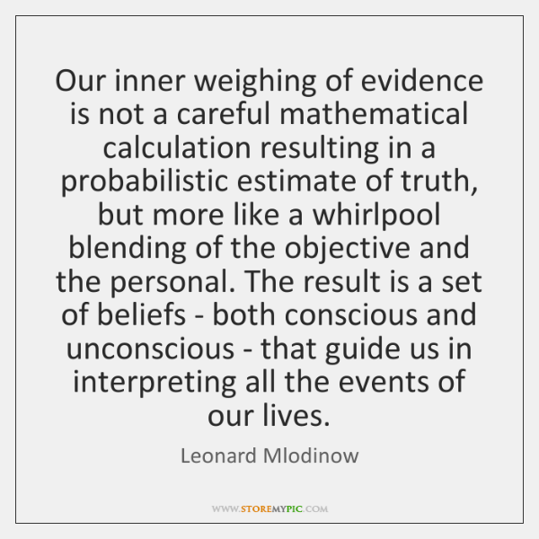 Our inner weighing of evidence is not a careful mathematical calculation resulting ...