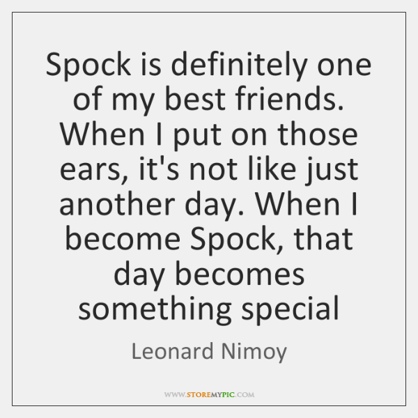 Spock is definitely one of my best friends. When I put on ...