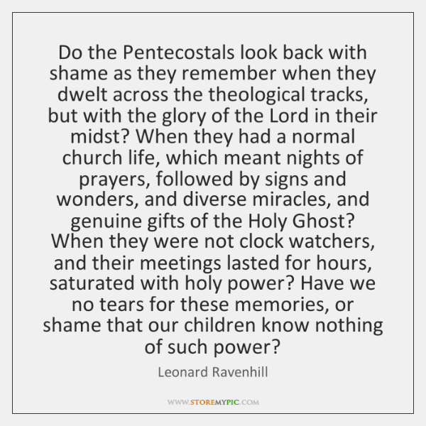 Do the Pentecostals look back with shame as they remember when they ...