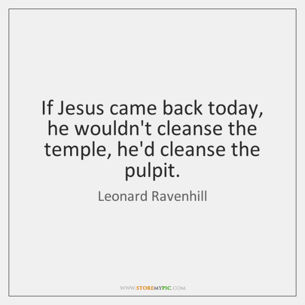 If Jesus came back today, he wouldn't cleanse the temple, he'd cleanse ...
