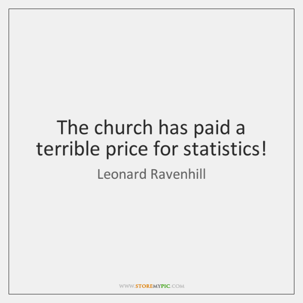 The church has paid a terrible price for statistics!