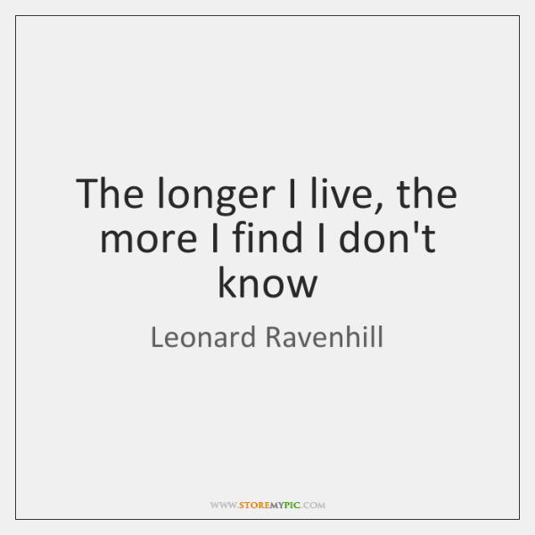 The longer I live, the more I find I don't know