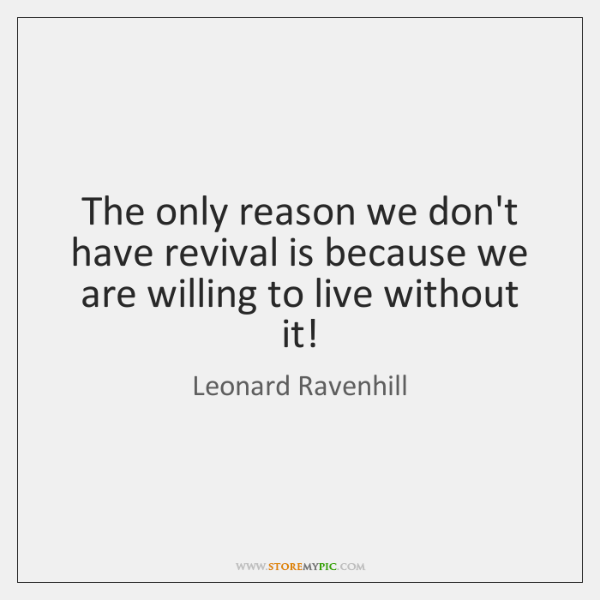 The only reason we don't have revival is because we are willing ...