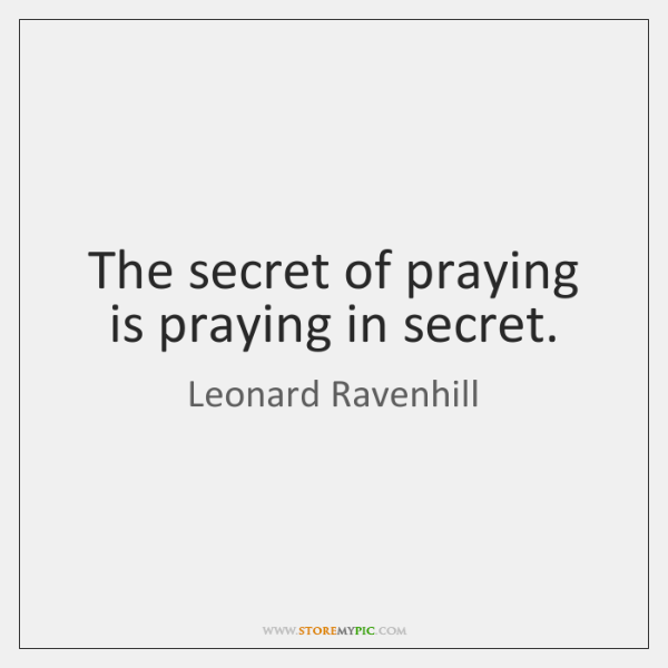 The secret of praying is praying in secret.