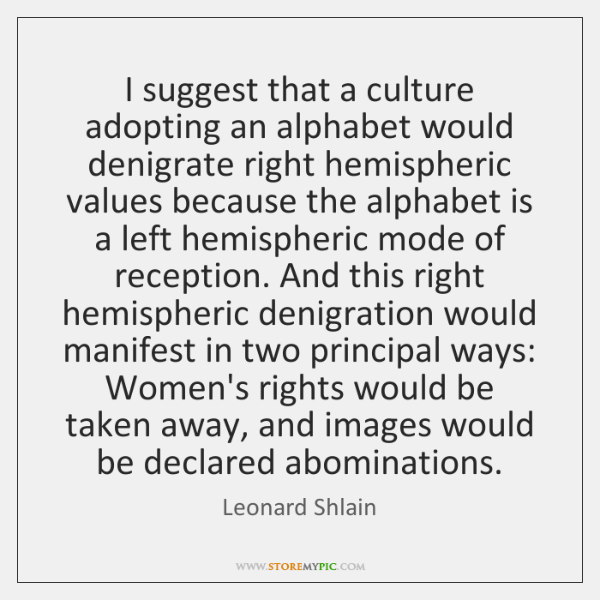 I suggest that a culture adopting an alphabet would denigrate right hemispheric ...