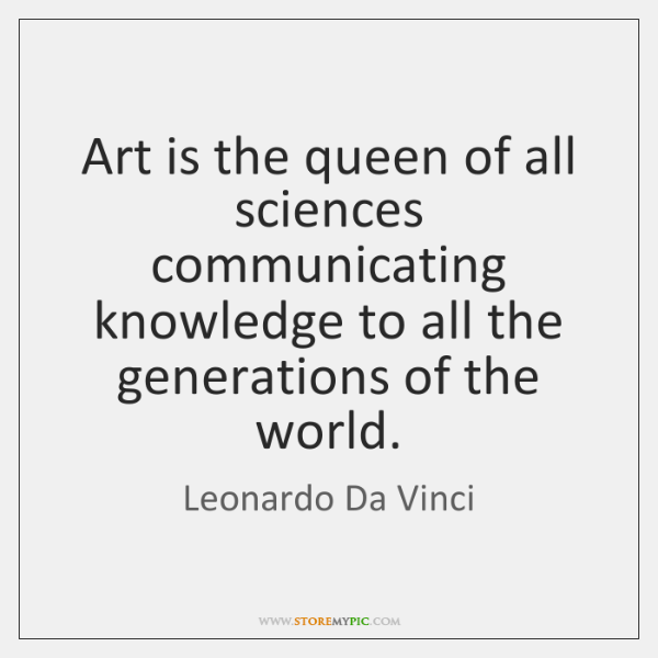 Art is the queen of all sciences communicating knowledge to all the ...