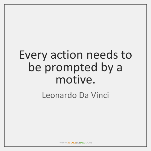 Every action needs to be prompted by a motive.