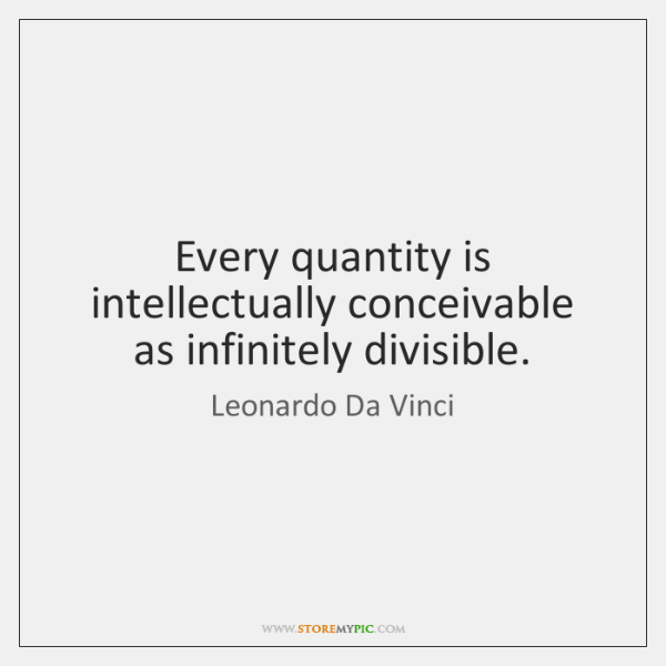 Every quantity is intellectually conceivable as infinitely divisible.