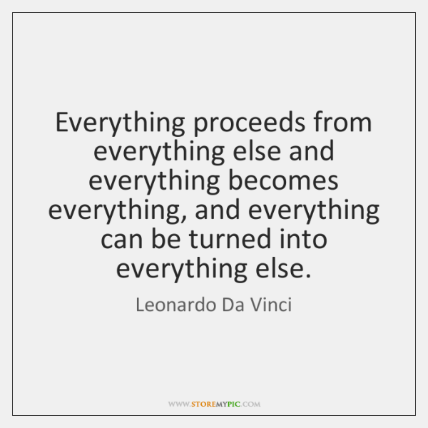 Everything proceeds from everything else and everything becomes everything, and everything can ...